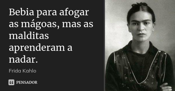 Bebia para afogar as mágoas, mas as malditas aprenderam a nadar.... Frase de Frida Kahlo.