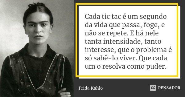 Cada Tic Tac é Um Segundo Da Vida Que Frida Kahlo