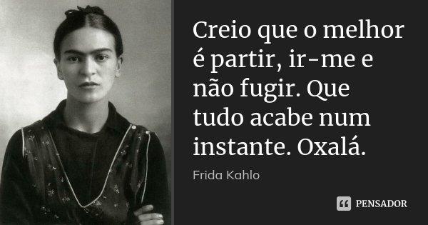 Creio que o melhor é partir, ir-me e não fugir. Que tudo acabe num instante. Oxalá.... Frase de Frida Kahlo.