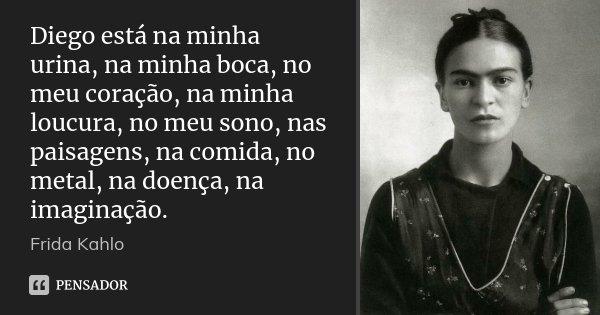 Diego está na minha urina, na minha boca, no meu coração, na minha loucura, no meu sono, nas paisagens, na comida, no metal, na doença, na imaginação.... Frase de Frida Kahlo.
