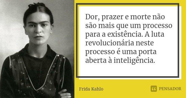 Dor, prazer e morte não são mais que um processo para a existência. A luta revolucionária neste processo é uma porta aberta à inteligência.... Frase de Frida Kahlo.