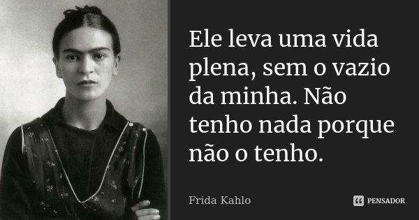 Ele leva uma vida plena, sem o vazio da minha. Não tenho nada porque não o tenho.... Frase de Frida Kahlo.