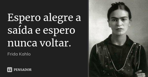 Espero alegre a saída e espero nunca voltar.... Frase de Frida Kahlo.