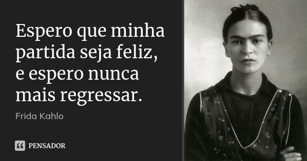 Espero que minha partida seja feliz, e espero nunca mais regressar.... Frase de Frida Kahlo.