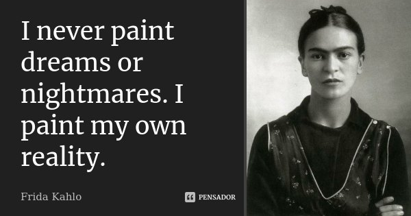 I never paint dreams or nightmares. I paint my own reality.... Frase de Frida Kahlo.