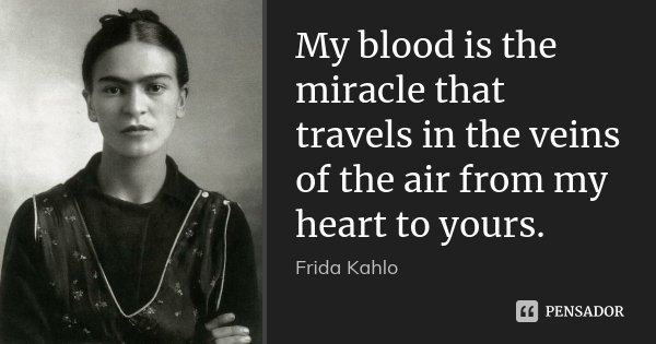 My blood is the miracle that travels in the veins of the air from my heart to yours.... Frase de Frida Kahlo.