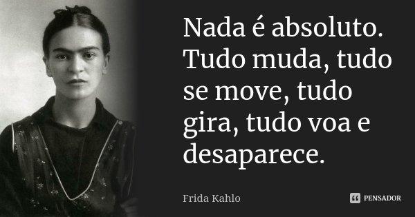 Nada é absoluto. Tudo muda, tudo se move, tudo gira, tudo voa e desaparece.... Frase de Frida Kahlo.