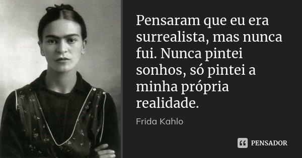 Pensaram que eu era surrealista, mas nunca fui. Nunca pintei sonhos, só pintei a minha própria realidade.... Frase de Frida Kahlo.