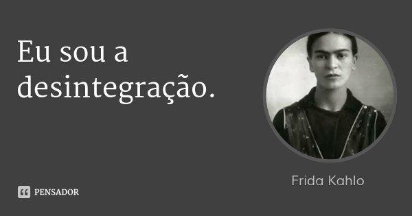 Eu sou a desintegração.... Frase de Frida Kahlo.