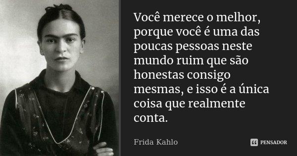 Você merece o melhor, porque você é uma das poucas pessoas neste mundo ruim que são honestas consigo mesmas, e isso é a única coisa que realmente conta.... Frase de Frida Kahlo.