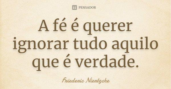 A fé é querer ignorar tudo aquilo que é verdade.... Frase de Friederic Niertzche.