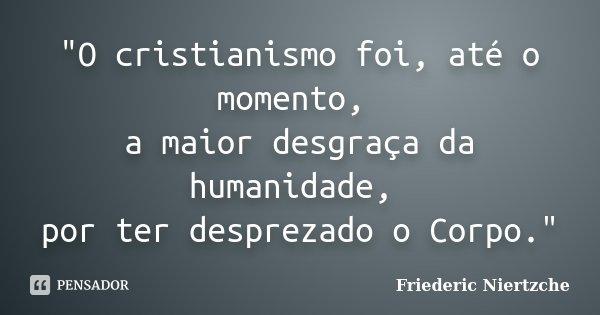 """O cristianismo foi, até o momento, a maior desgraça da humanidade, por ter desprezado o Corpo.""... Frase de Friederic Niertzche."