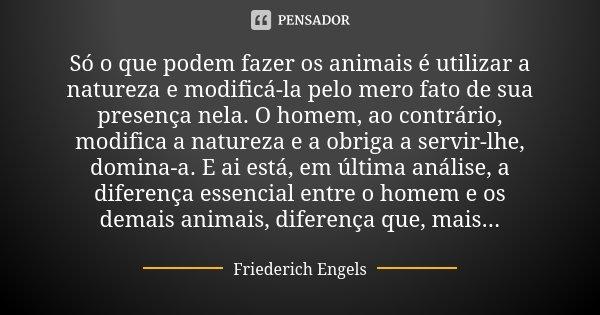 Só o que podem fazer os animais é utilizar a natureza e modificá-la pelo mero fato de sua presença nela. O homem, ao contrário, modifica a natureza e a obriga a... Frase de Friederich Engels.