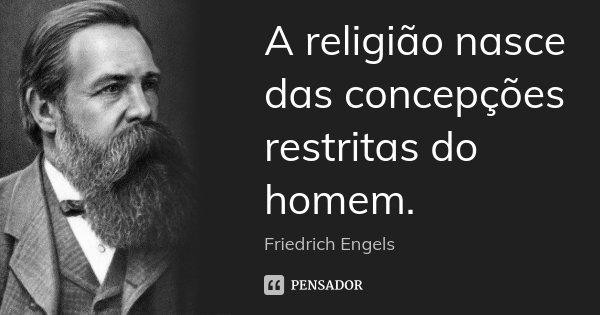 A religião nasce das concepções restritas do homem.... Frase de Friedrich Engels.
