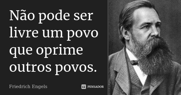 Não pode ser livre um povo que oprime outros povos.... Frase de Friedrich Engels.