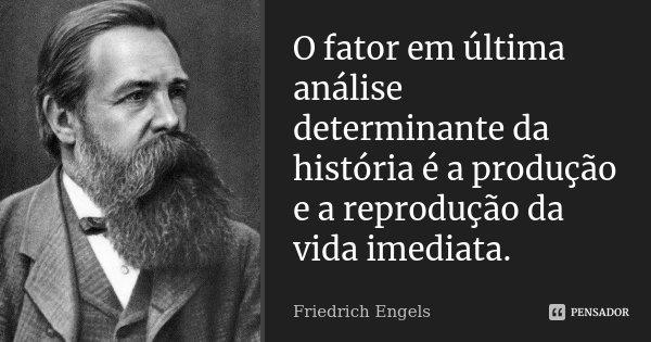 O fator em última análise determinante da história é a produção e a reprodução da vida imediata.... Frase de Friedrich Engels.