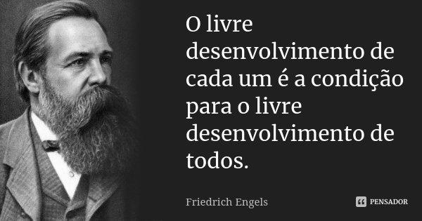 O livre desenvolvimento de cada um é a condição para o livre desenvolvimento de todos.... Frase de Friedrich Engels.