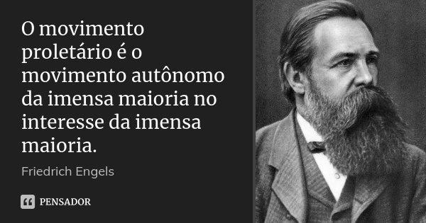 O movimento proletário é o movimento autônomo da imensa maioria no interesse da imensa maioria.... Frase de Friedrich Engels.