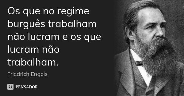 Os que no regime burguês trabalham não lucram e os que lucram não trabalham.... Frase de Friedrich Engels.