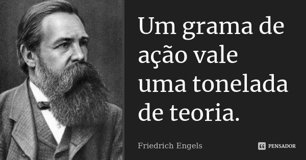 Um grama de ação vale uma tonelada de teoria.... Frase de Friedrich Engels.