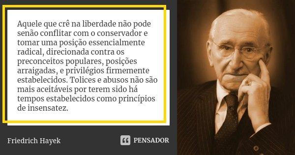 Aquele que crê na liberdade não pode senão conflitar com o conservador e tomar uma posição essencialmente radical, direcionada contra os preconceitos populares,... Frase de Friedrich Hayek.