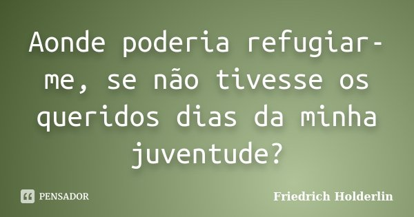 Aonde poderia refugiar-me, se não tivesse os queridos dias da minha juventude?... Frase de Friedrich Holderlin.