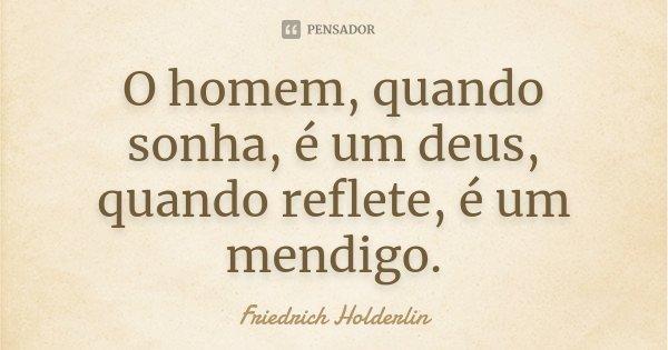 O homem, quando sonha, é um deus, quando reflete, é um mendigo.... Frase de Friedrich Holderlin.
