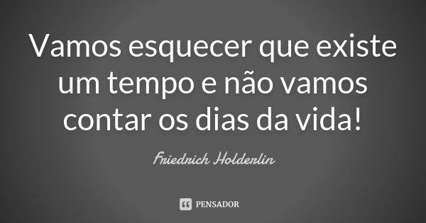 Vamos esquecer que existe um tempo e não vamos contar os dias da vida!... Frase de Friedrich Holderlin.