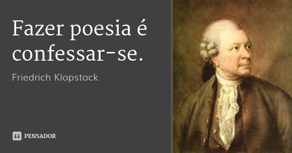 Fazer poesia é confessar-se.... Frase de Friedrich Klopstock.