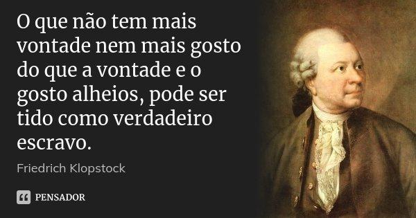 O que não tem mais vontade nem mais gosto do que a vontade e o gosto alheios, pode ser tido como verdadeiro escravo.... Frase de Friedrich Klopstock.