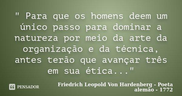 """"""" Para que os homens deem um único passo para dominar a natureza por meio da arte da organização e da técnica, antes terão que avançar três em sua ética...... Frase de Friedrich Leopold Von Hardenberg - Poeta alemão - 1772."""