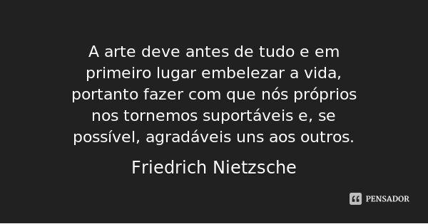 A arte deve antes de tudo e em primeiro lugar embelezar a vida, portanto fazer com que nós próprios nos tornemos suportáveis e, se possível, agradáveis uns aos ... Frase de Friedrich Nietzsche.