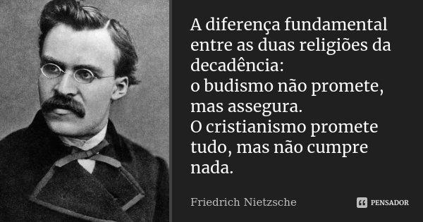 A diferença fundamental entre as duas religiões da decadência: o budismo não promete, mas assegura. O cristianismo promete tudo, mas não cumpre nada.... Frase de Friedrich Nietzsche.