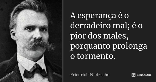 A esperança é o derradeiro mal; é o pior dos males, porquanto prolonga o tormento.... Frase de Friedrich Nietzsche.