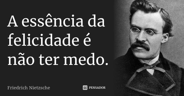 A essência da felicidade é não ter medo.... Frase de Friedrich Nietzsche.