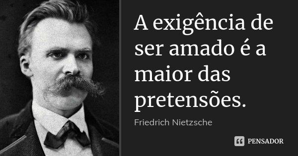 A exigência de ser amado é a maior das pretensões.... Frase de Friedrich Nietzsche.