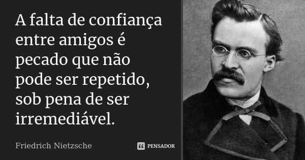 A falta de confiança entre amigos é pecado que não pode ser repetido, sob pena de ser irremediável.... Frase de Friedrich Nietzsche.