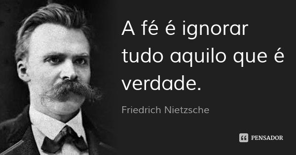 A fé é ignorar tudo aquilo que é verdade.... Frase de Friedrich Nietzsche.