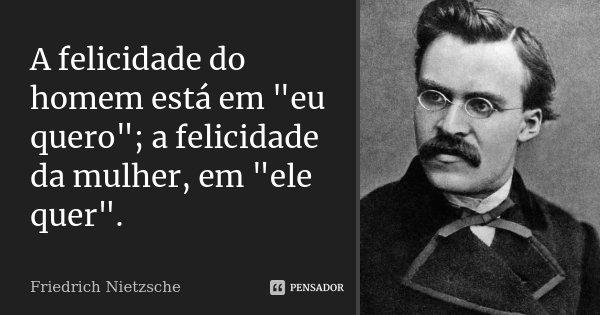 """A felicidade do homem está em """"eu quero""""; a felicidade da mulher, em """"ele quer"""".... Frase de Friedrich Nietzsche."""