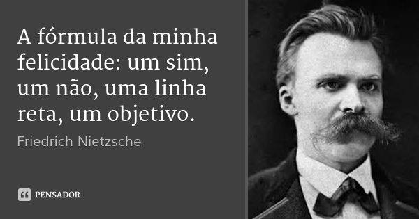 A fórmula da minha felicidade: um sim, um não, uma linha reta, um objetivo.... Frase de Friedrich Nietzsche.