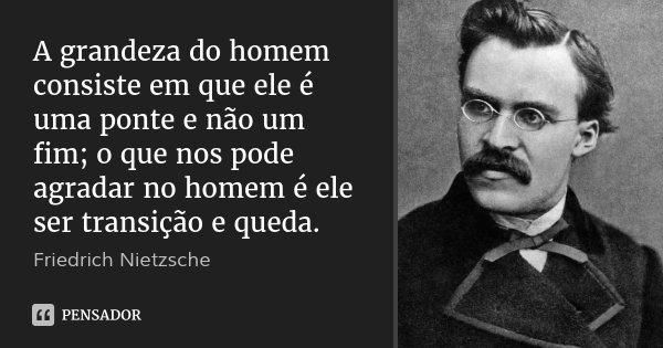 A grandeza do homem consiste em que ele é uma ponte e não um fim; o que nos pode agradar no homem é ele ser transição e queda.... Frase de Friedrich Nietzsche.