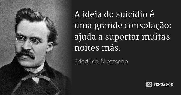 A ideia do suicídio é uma grande consolação: ajuda a suportar muitas noites más.... Frase de Friedrich Nietzsche.