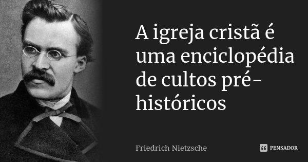 A igreja cristã é uma enciclopédia de cultos pré-históricos... Frase de Friedrich Nietzsche.