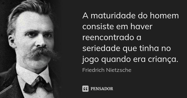 A maturidade do homem consiste em haver reencontrado a seriedade que tinha no jogo quando era criança.... Frase de Friedrich Nietzsche.