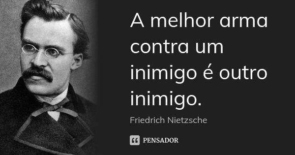 A melhor arma contra um inimigo é outro inimigo.... Frase de Friedrich Nietzsche.