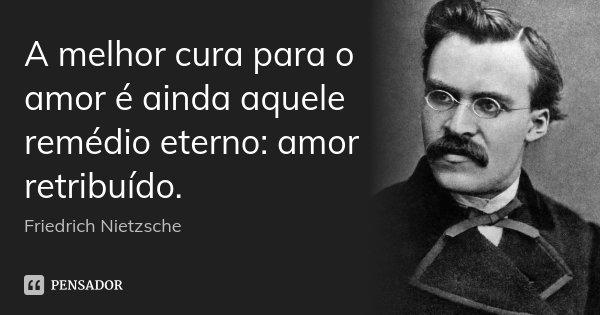 A melhor cura para o amor é ainda aquele remédio eterno: amor retribuído.... Frase de Friedrich Nietzsche.
