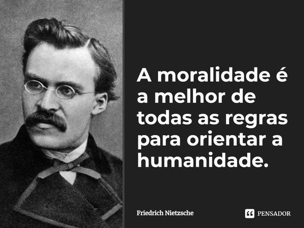 A moralidade é a melhor de todas as regras para orientar a humanidade.... Frase de Friedrich Nietzsche.