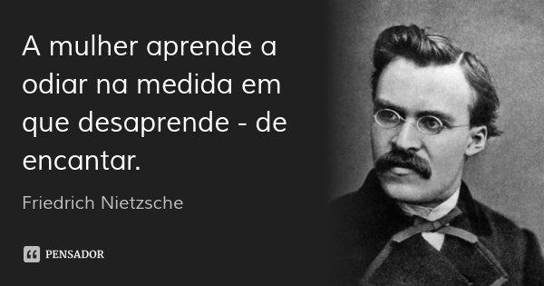 A mulher aprende a odiar na medida em que desaprende - de encantar.... Frase de Friedrich Nietzsche.