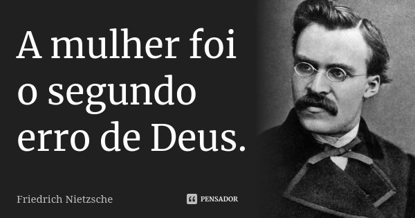 A mulher foi o segundo erro de Deus.... Frase de Friedrich Nietzsche.