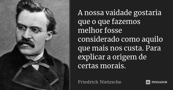 A nossa vaidade gostaria que o que fazemos melhor fosse considerado como aquilo que mais nos custa. Para explicar a origem de certas morais.... Frase de Friedrich Nietzsche.